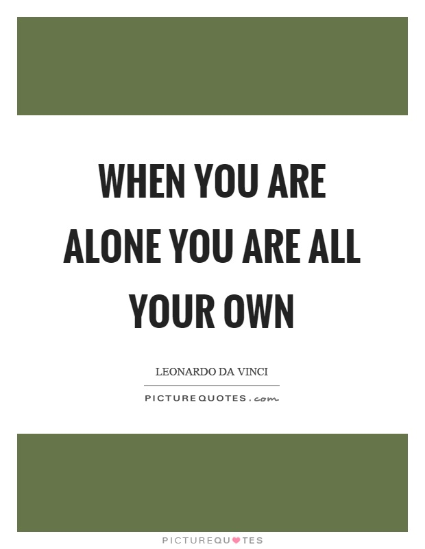 When you are alone you are all your own Picture Quote #1