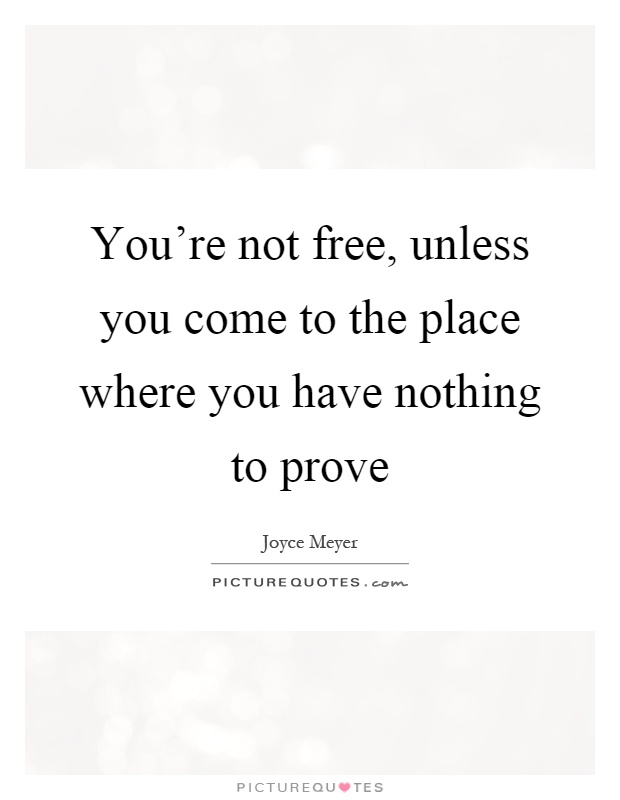 You're not free, unless you come to the place where you have nothing to prove Picture Quote #1