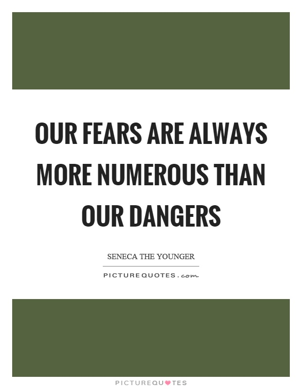 Our fears are always more numerous than our dangers Picture Quote #1