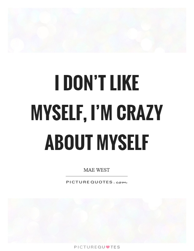 I don't like myself, I'm crazy about myself Picture Quote #1