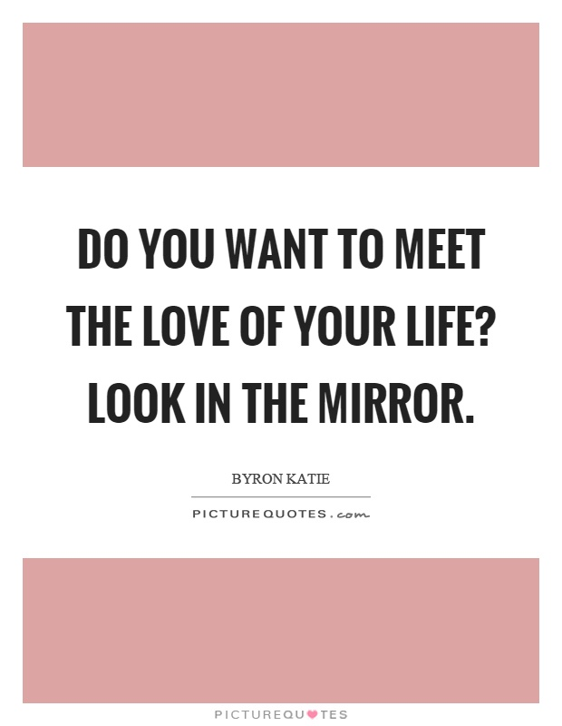 Do you want to meet the love of your life? Look in the mirror Picture Quote #1