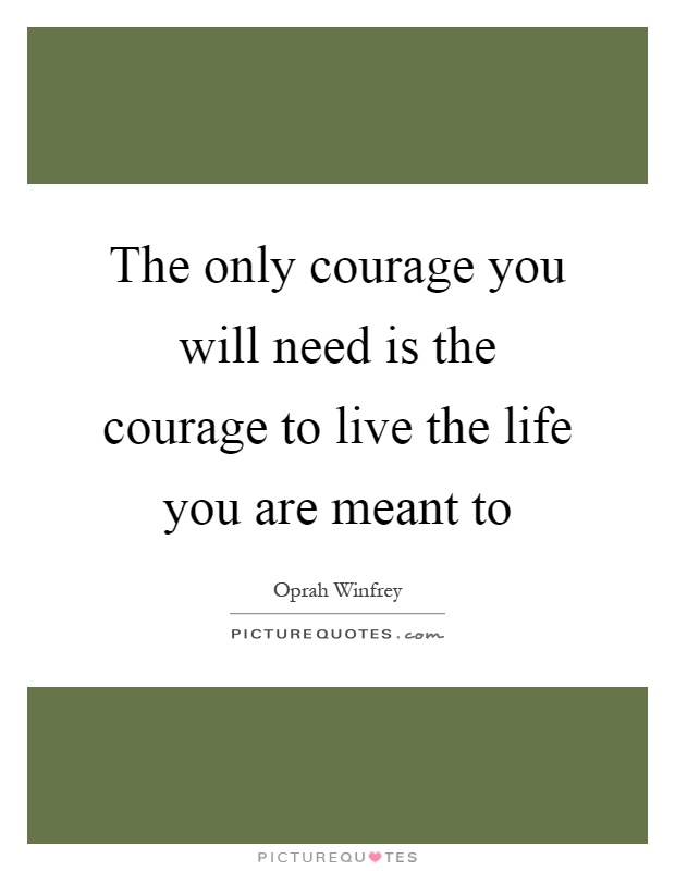 The only courage you will need is the courage to live the life you are meant to Picture Quote #1