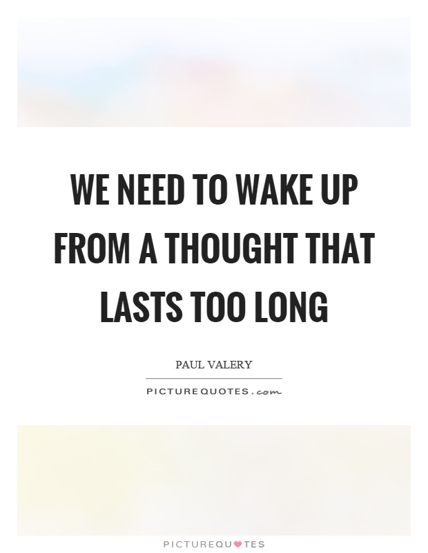 We need to wake up from a thought that lasts too long Picture Quote #1