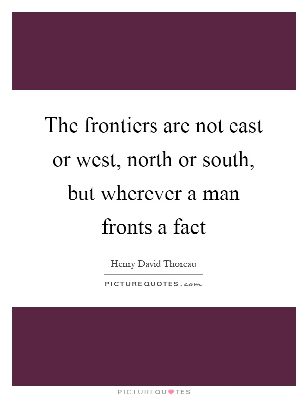 The frontiers are not east or west, north or south, but wherever a man fronts a fact Picture Quote #1