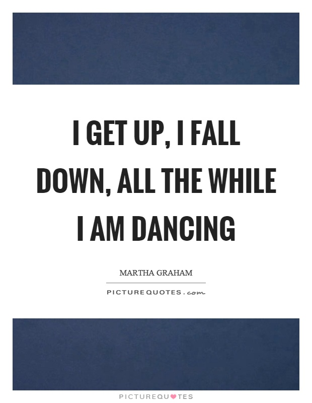 I get up, I fall down, all the while I am dancing Picture Quote #1
