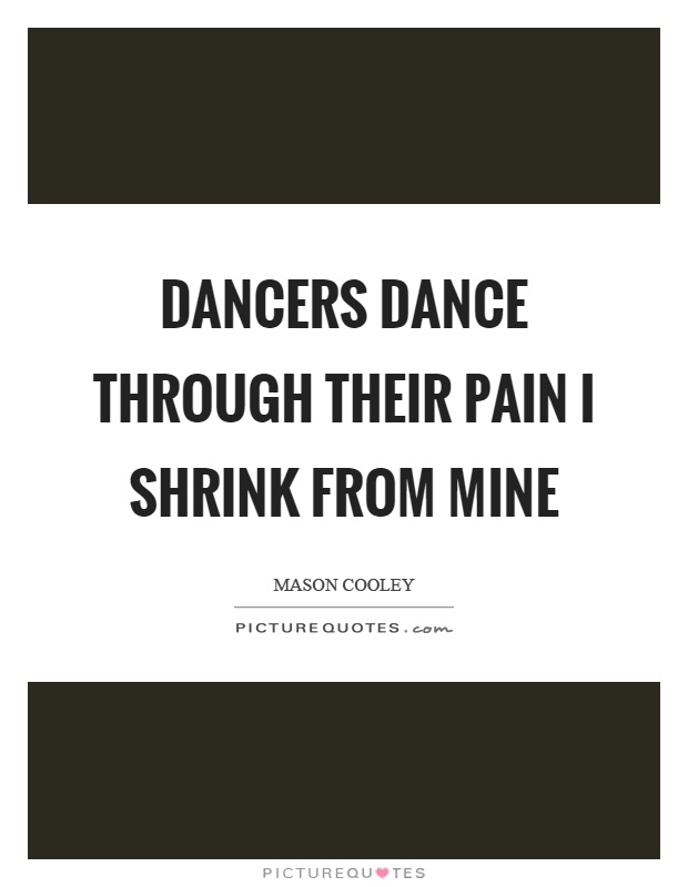 Dancers dance through their pain I shrink from mine Picture Quote #1