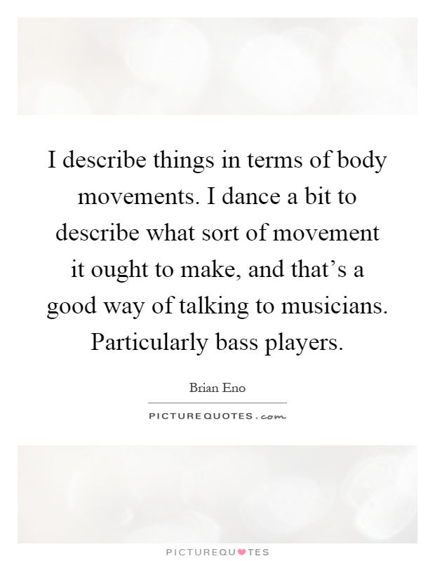 I describe things in terms of body movements. I dance a bit to describe what sort of movement it ought to make, and that's a good way of talking to musicians. Particularly bass players Picture Quote #1