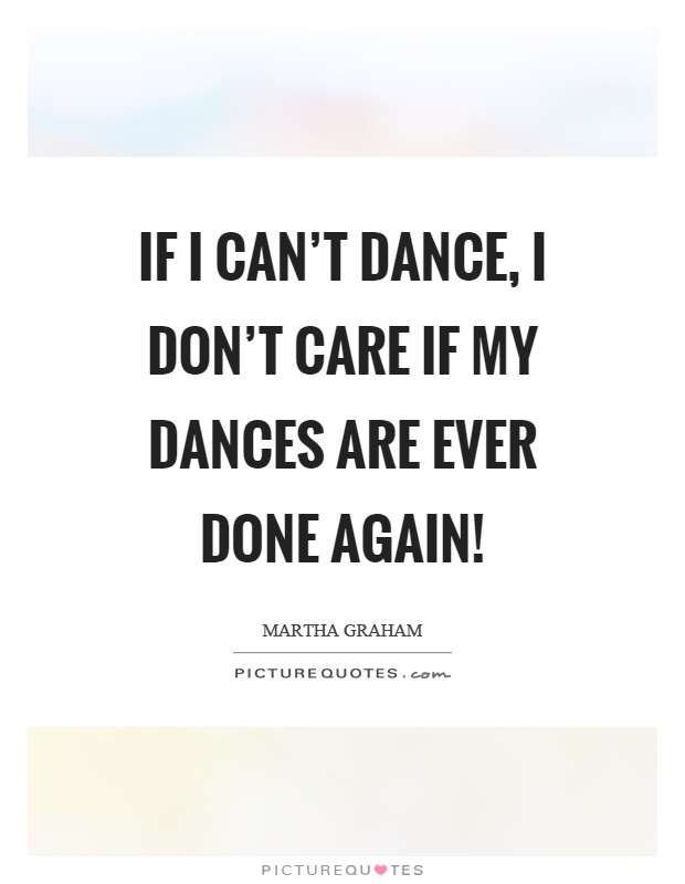 If I can't dance, I don't care if my dances are ever done again! Picture Quote #1