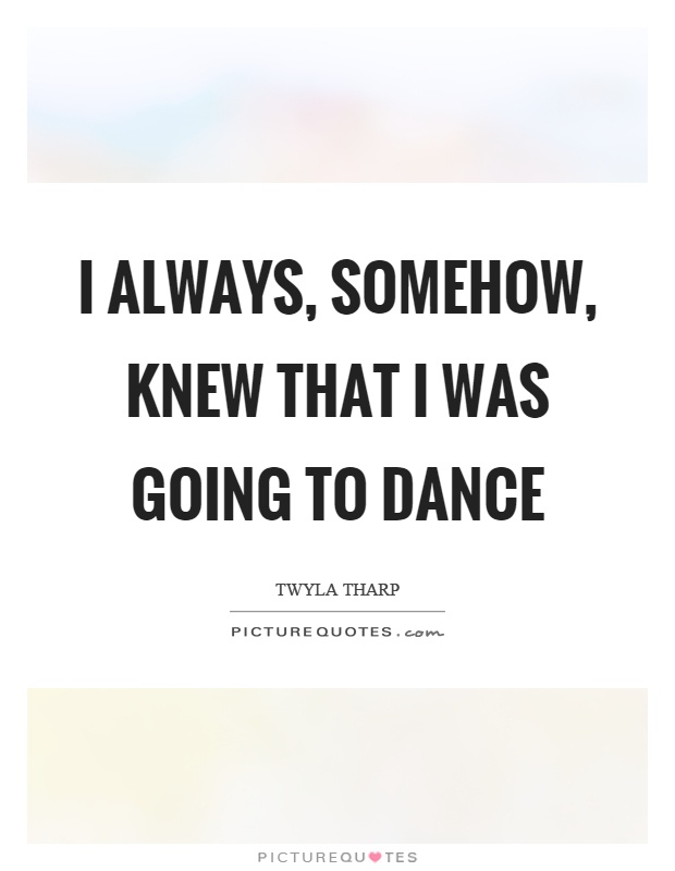 I always, somehow, knew that I was going to dance Picture Quote #1
