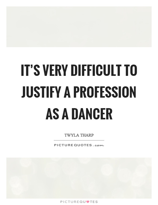 It's very difficult to justify a profession as a dancer Picture Quote #1