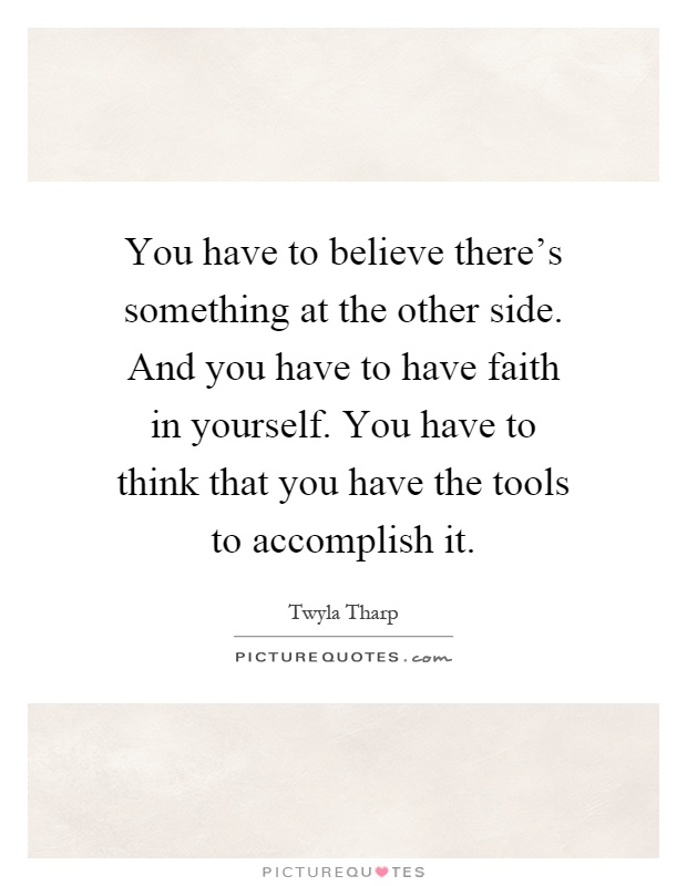 You have to believe there's something at the other side. And you have to have faith in yourself. You have to think that you have the tools to accomplish it Picture Quote #1