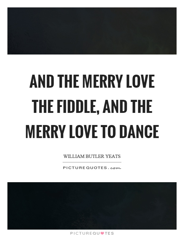 And the merry love the fiddle, and the merry love to dance Picture Quote #1