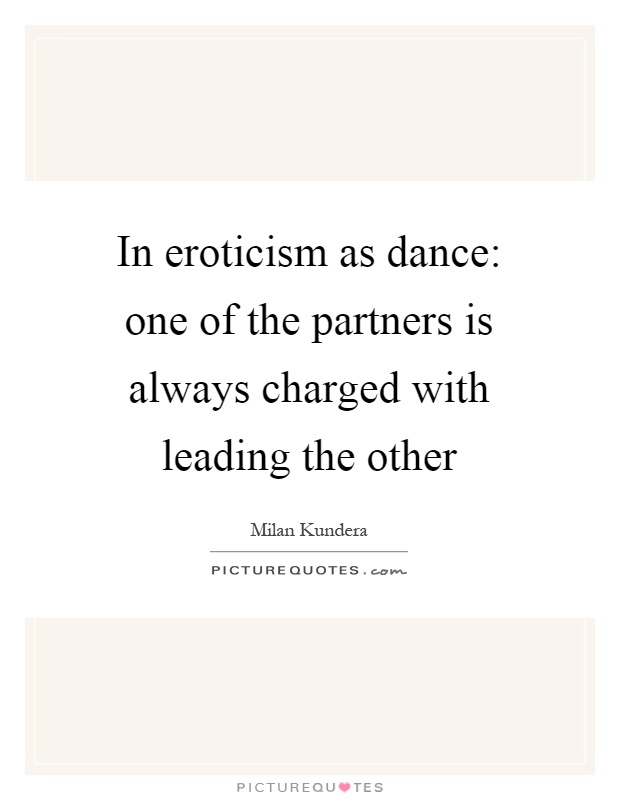 In eroticism as dance: one of the partners is always charged with leading the other Picture Quote #1