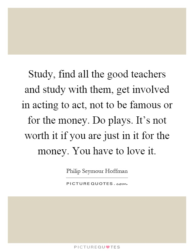 Study, find all the good teachers and study with them, get involved in acting to act, not to be famous or for the money. Do plays. It's not worth it if you are just in it for the money. You have to love it Picture Quote #1