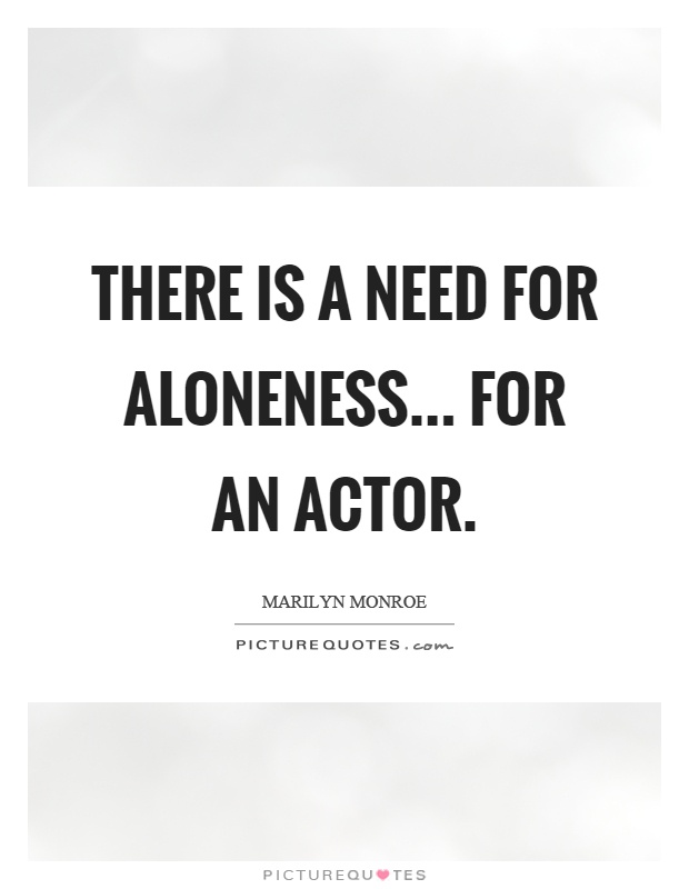 There is a need for aloneness... for an actor Picture Quote #1
