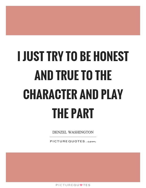 I just try to be honest and true to the character and play the part Picture Quote #1