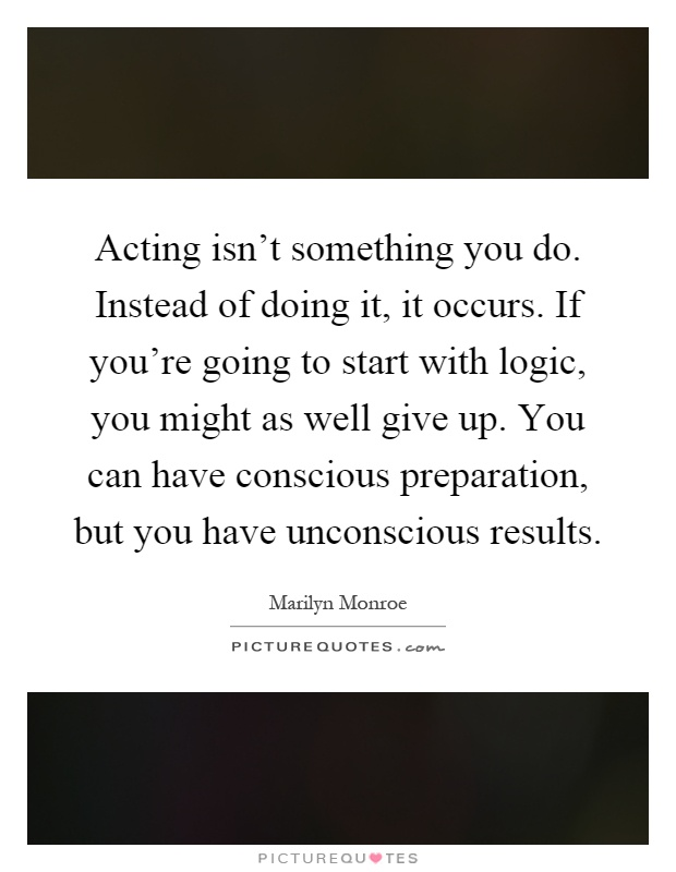 Acting isn't something you do. Instead of doing it, it occurs. If you're going to start with logic, you might as well give up. You can have conscious preparation, but you have unconscious results Picture Quote #1