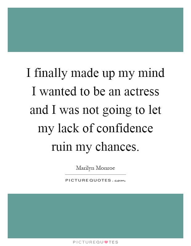 I finally made up my mind I wanted to be an actress and I was not going to let my lack of confidence ruin my chances Picture Quote #1