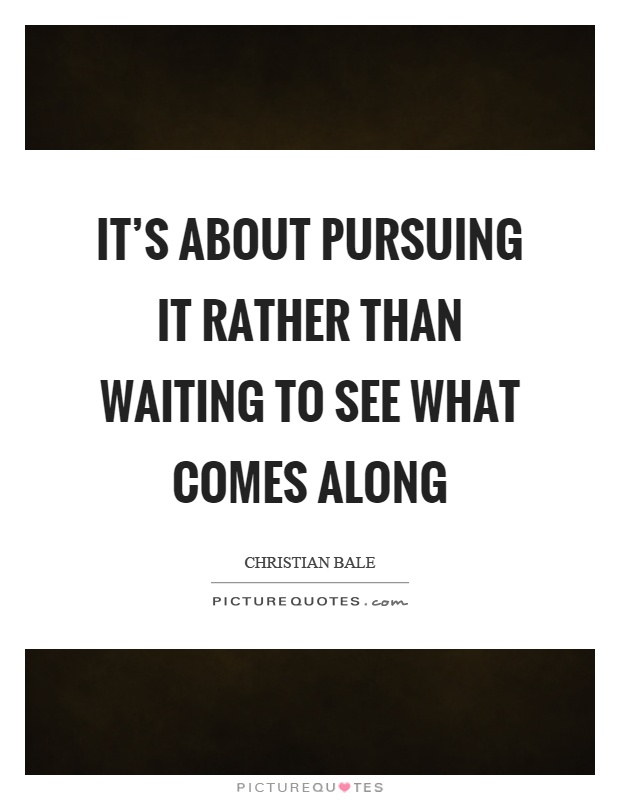 It's about pursuing it rather than waiting to see what comes along Picture Quote #1