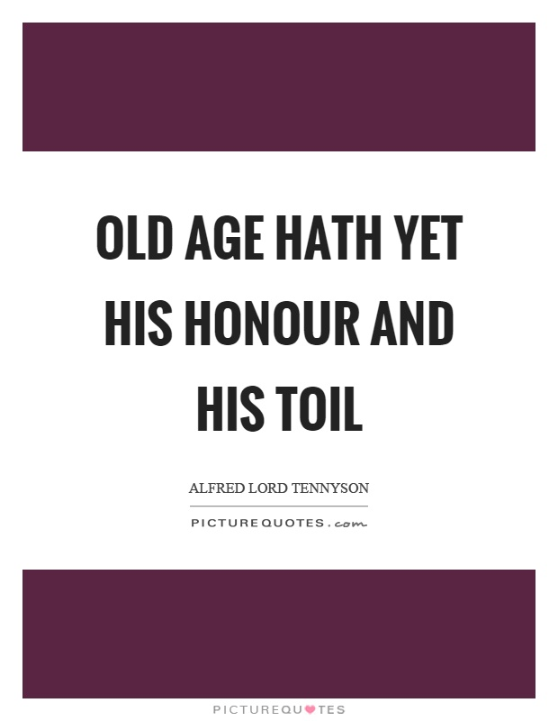 Old age hath yet his honour and his toil Picture Quote #1