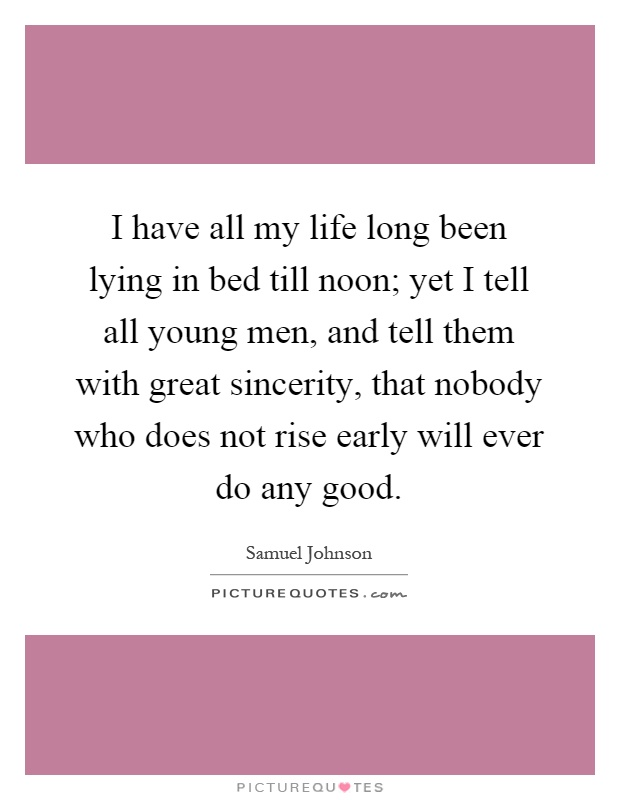 I have all my life long been lying in bed till noon; yet I tell all young men, and tell them with great sincerity, that nobody who does not rise early will ever do any good Picture Quote #1