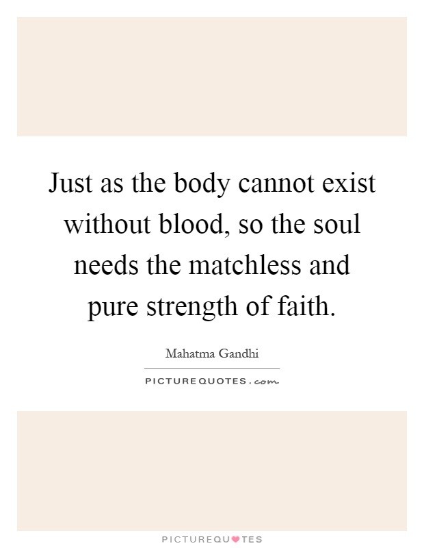 Just as the body cannot exist without blood, so the soul needs the matchless and pure strength of faith Picture Quote #1