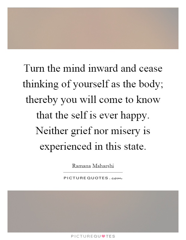 Turn the mind inward and cease thinking of yourself as the body; thereby you will come to know that the self is ever happy. Neither grief nor misery is experienced in this state Picture Quote #1