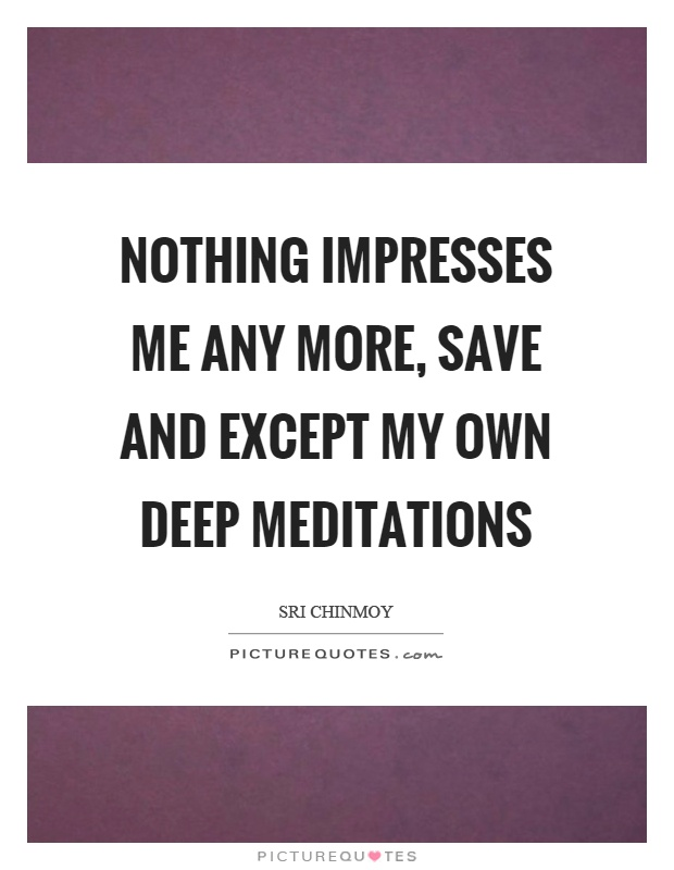 Nothing impresses me any more, save and except my own deep meditations Picture Quote #1