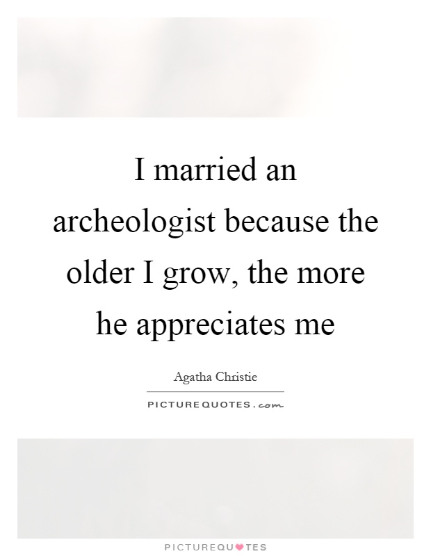 I married an archeologist because the older I grow, the more he appreciates me Picture Quote #1