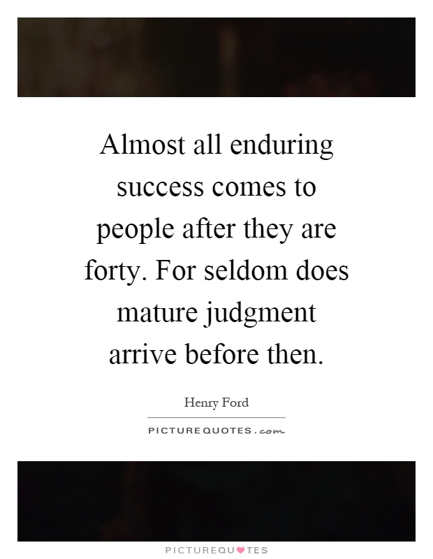 Almost all enduring success comes to people after they are forty. For seldom does mature judgment arrive before then Picture Quote #1