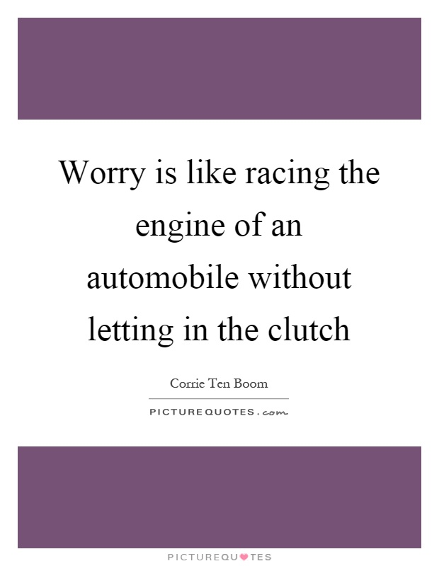 Worry is like racing the engine of an automobile without letting in the clutch Picture Quote #1