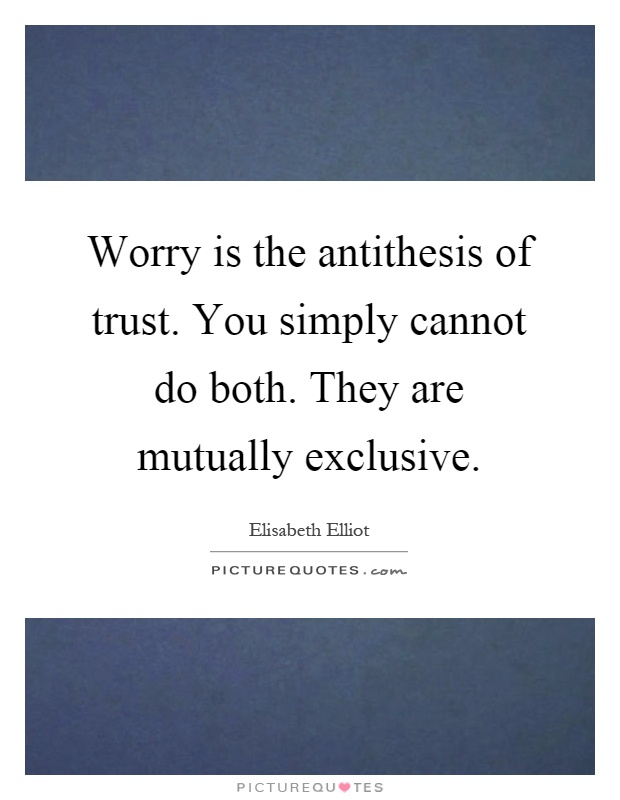Worry is the antithesis of trust. You simply cannot do both. They are mutually exclusive Picture Quote #1