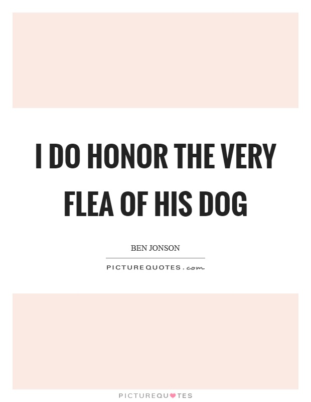 I do honor the very flea of his dog Picture Quote #1