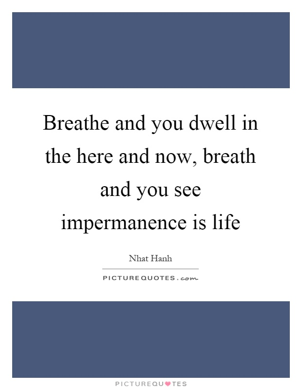 Breathe and you dwell in the here and now, breath and you see impermanence is life Picture Quote #1