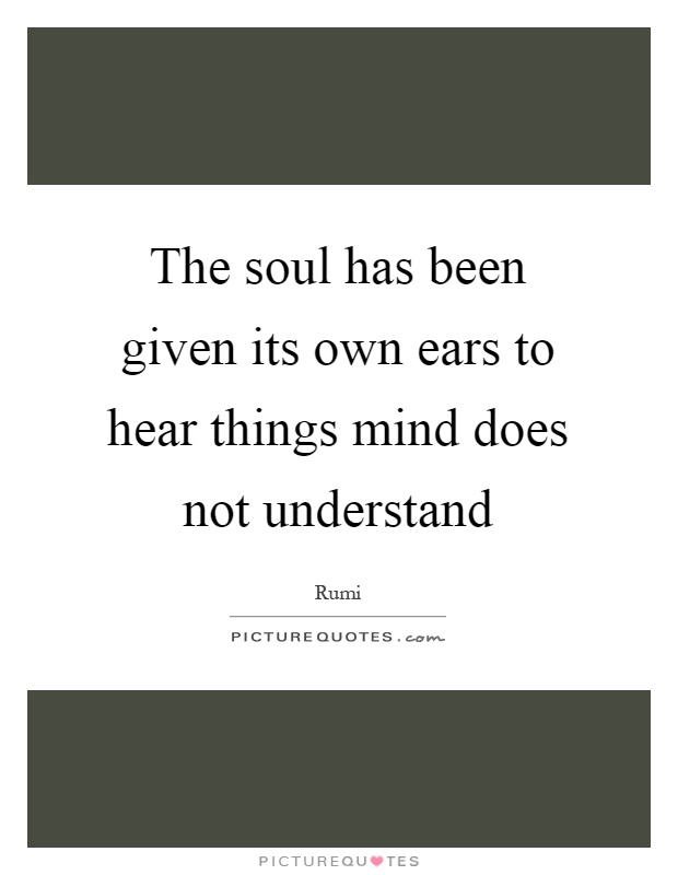 The soul has been given its own ears to hear things mind does not understand Picture Quote #1