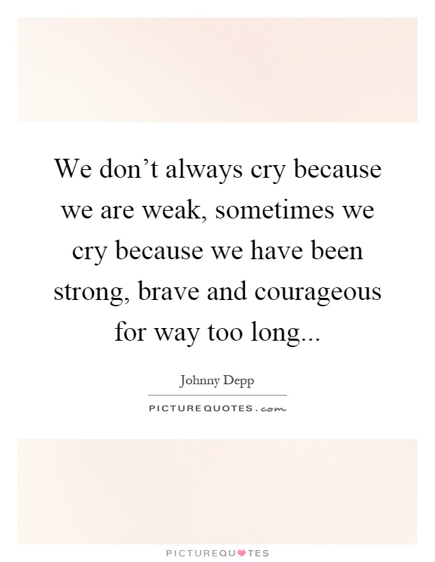 We don't always cry because we are weak, sometimes we cry because we have been strong, brave and courageous for way too long Picture Quote #1