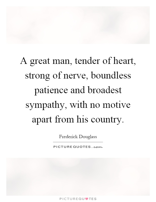 A great man, tender of heart, strong of nerve, boundless patience and broadest sympathy, with no motive apart from his country Picture Quote #1