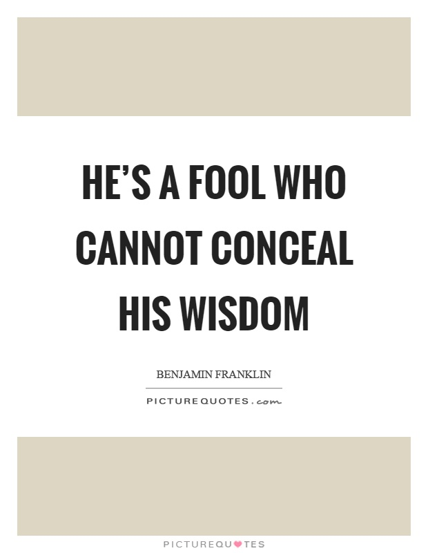 He's a fool who cannot conceal his wisdom Picture Quote #1