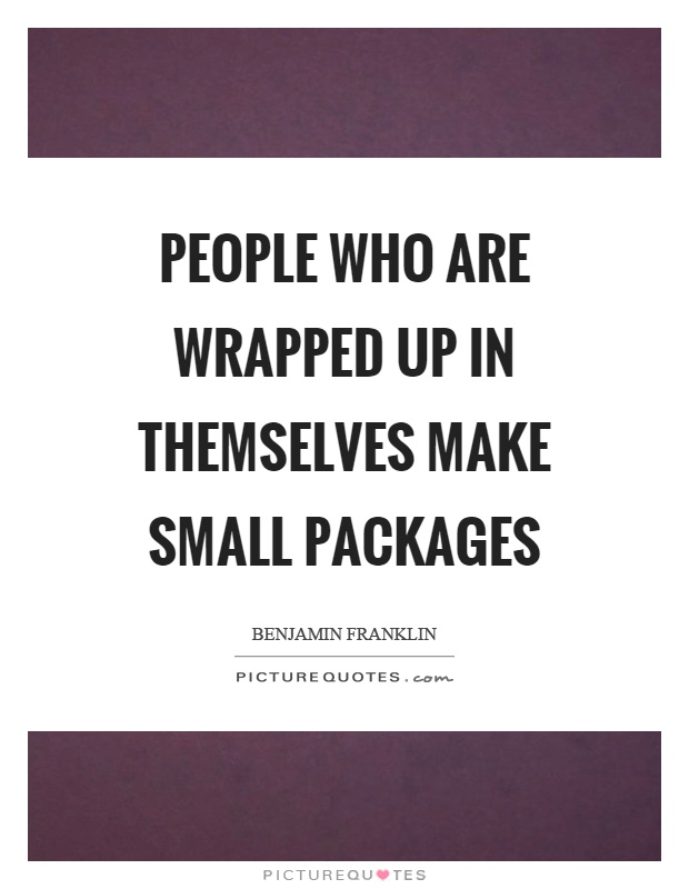 People who are wrapped up in themselves make small packages Picture Quote #1