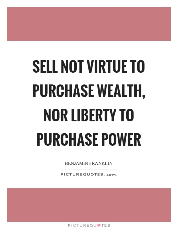 Sell not virtue to purchase wealth, nor liberty to purchase power Picture Quote #1