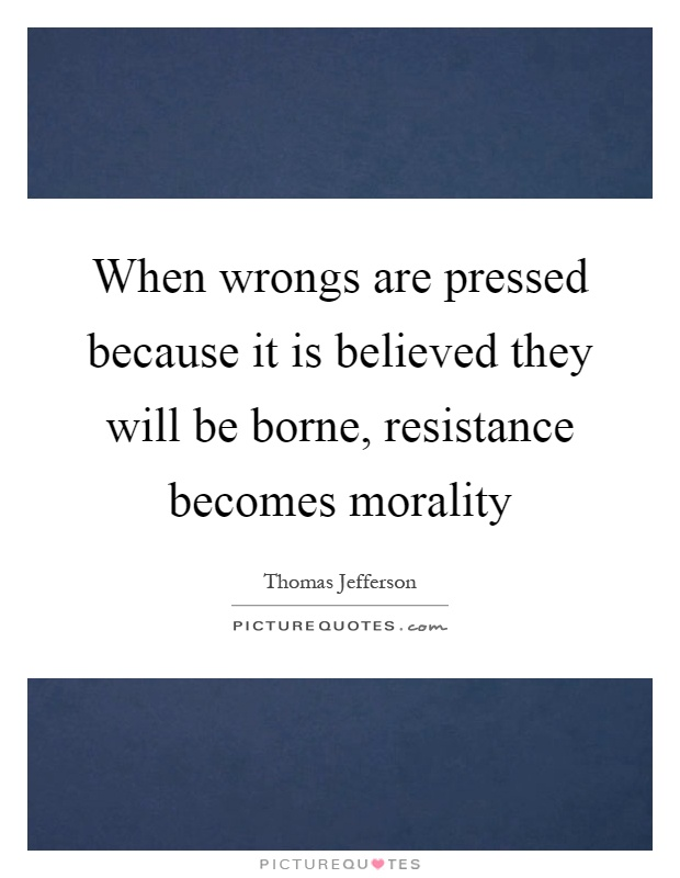 When wrongs are pressed because it is believed they will be borne, resistance becomes morality Picture Quote #1