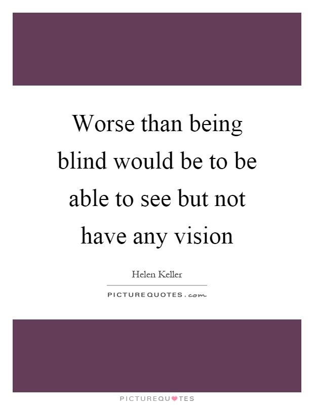 Worse than being blind would be to be able to see but not have any vision Picture Quote #1
