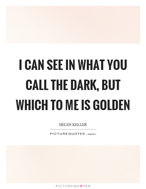 I can see in what you call the dark, but which to me is golden Picture Quote #1