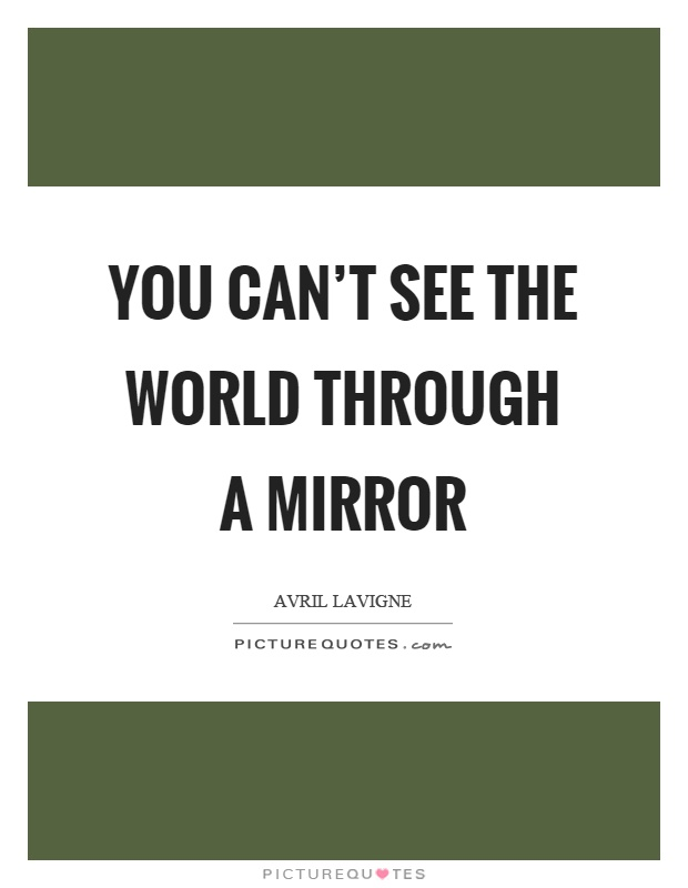 You can't see the world through a mirror Picture Quote #1