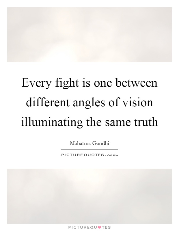 Every fight is one between different angles of vision illuminating the same truth Picture Quote #1