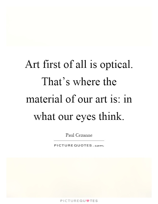 Art first of all is optical. That's where the material of our art is: in what our eyes think Picture Quote #1