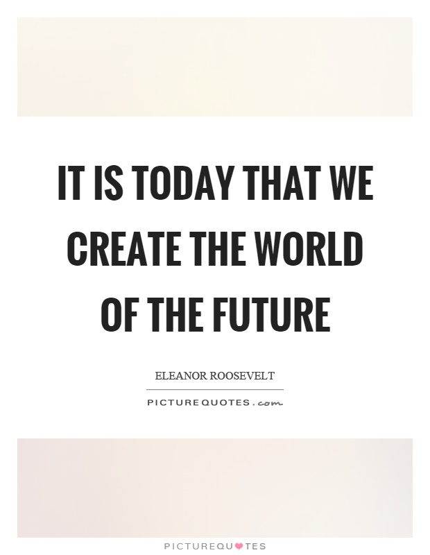 It is today that we create the world of the future Picture Quote #1