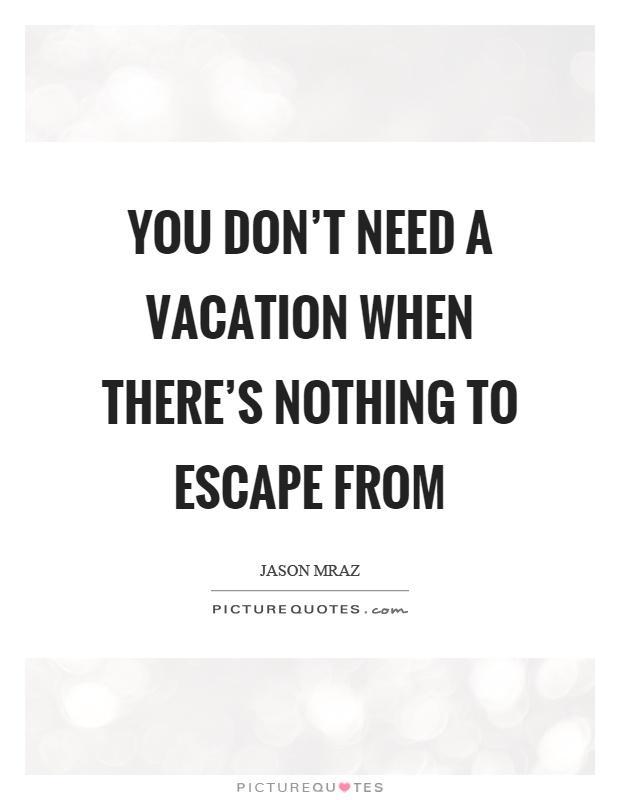 Need A Vacation Quotes Fascinating You Don't Need A Vacation When There's Nothing To Escape From