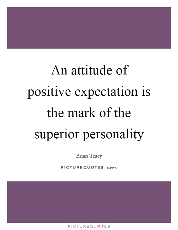 An attitude of positive expectation is the mark of the superior personality Picture Quote #1