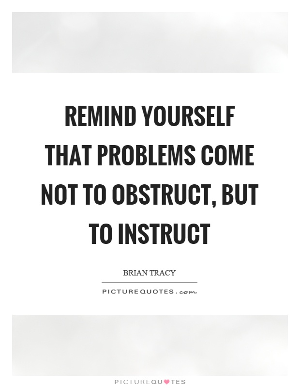 Remind Yourself That Problems Come Not To Obstruct But To